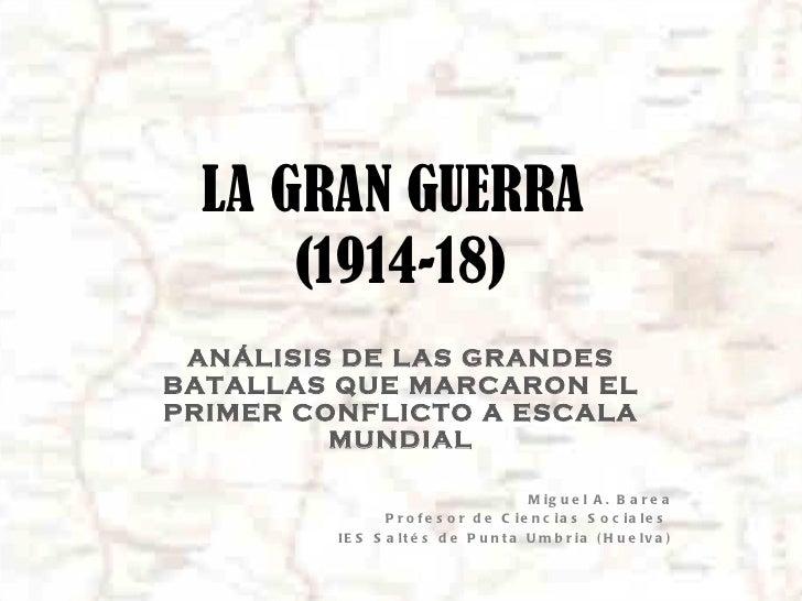 LA GRAN GUERRA  (1914-18) ANÁLISIS DE LAS GRANDES BATALLAS QUE MARCARON EL PRIMER CONFLICTO A ESCALA MUNDIAL Miguel A. Bar...