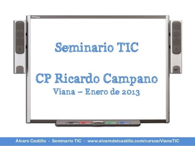 Seminario TIC        CP Ricardo Campano                 Viana – Enero de 2013Álvaro Castillo - Seminario TIC - www.alvarod...