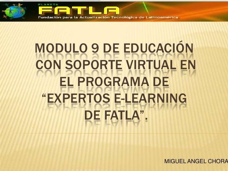 """Modulo 9 de educación con soporte Virtual en el programa de """"Expertos E-learning de Fatla"""".<br />MIGUEL ANGEL CHORA<br />"""