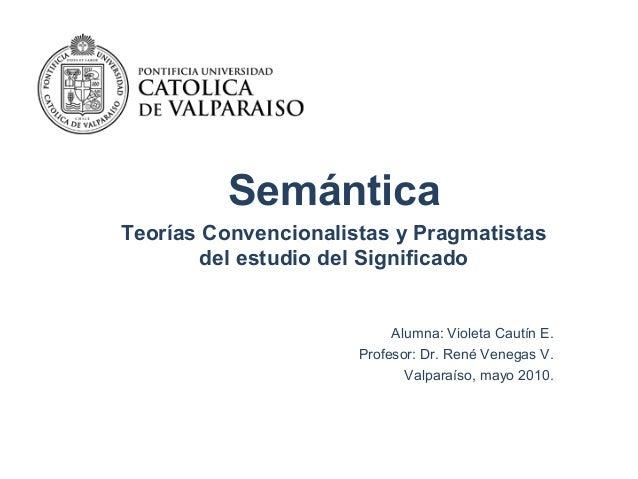 Semántica Teorías Convencionalistas y Pragmatistas del estudio del Significado Alumna: Violeta Cautín E. Profesor: Dr. Ren...