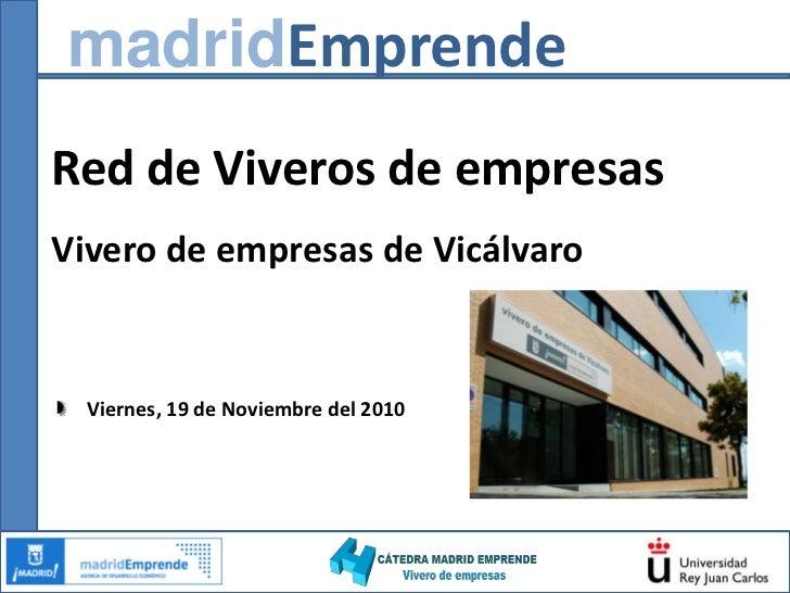 madridEmprende<br />Red de Viveros de empresas <br />Vivero de empresas de Vicálvaro<br />Viernes, 19 de Noviembre del 201...