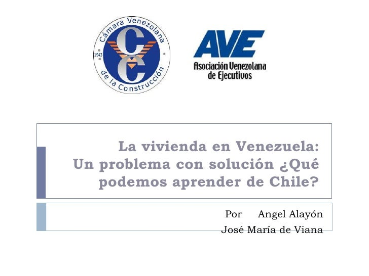 La vivienda en Venezuela:Un problema con solución ¿Qué   podemos aprender de Chile?                   Por  Angel Alayón   ...