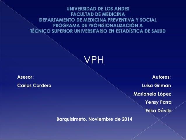 VPH  Asesor: Autores:  Carlos Cordero Luisa Griman  Marianela López  Yensy Parra  Erika Dávila  Barquisimeto, Noviembre de...