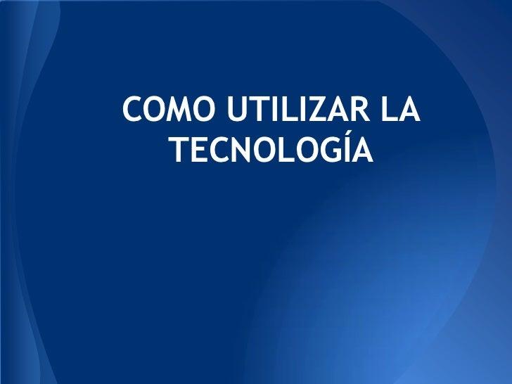 COMO UTILIZAR LA  TECNOLOGÍA