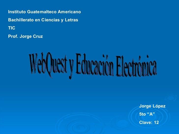 """Instituto Guatemalteco Americano Bachillerato en Ciencias y Letras TIC Prof. Jorge Cruz Jorge López 5to """"A"""" Clave: 12 WebQ..."""