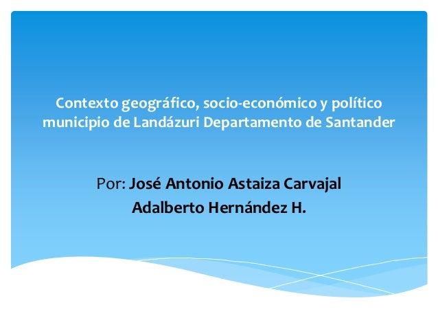 Contexto geográfico, socio-económico y políticomunicipio de Landázuri Departamento de Santander       Por: José Antonio As...