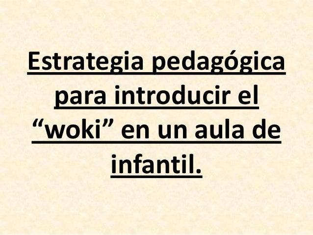 "Estrategia pedagógica para introducir el ""woki"" en un aula de infantil."