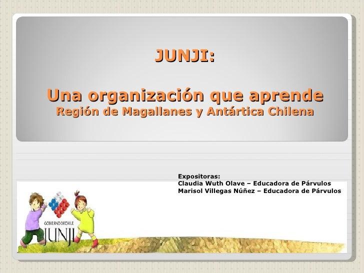 JUNJI:  Una organización que aprende Región de Magallanes y Antártica Chilena                       Expositoras:          ...