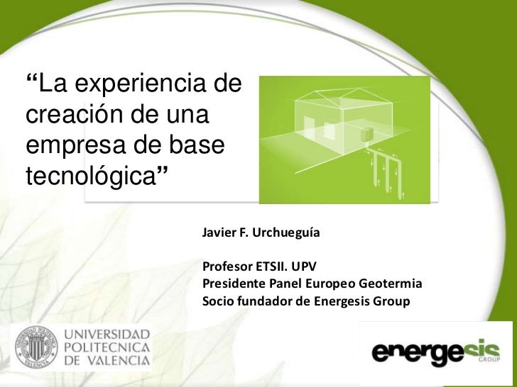 """""""La experiencia decreación de unaempresa de basetecnológica""""              Javier F. Urchueguía              Profesor ETSII..."""