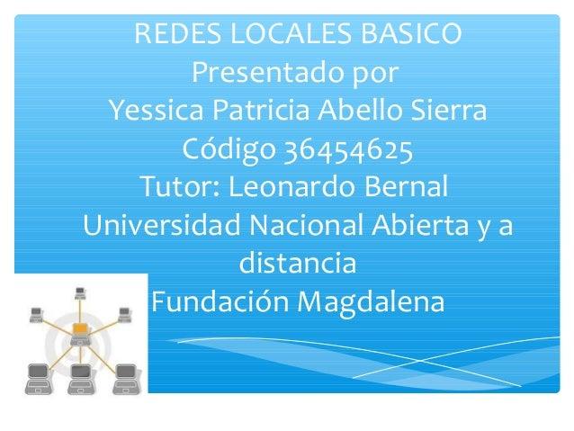 REDES LOCALES BASICO Presentado por Yessica Patricia Abello Sierra Código 36454625 Tutor: Leonardo Bernal Universidad Naci...