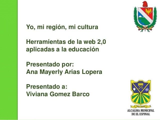 Yo, mi región, mi cultura Herramientas de la web 2,0 aplicadas a la educación Presentado por: Ana Mayerly Arias Lopera Pre...