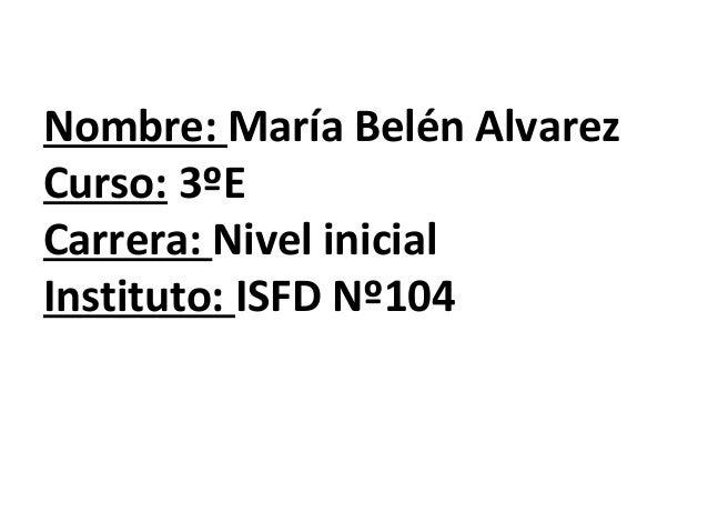 Nombre: María Belén Alvarez Curso: 3ºE Carrera: Nivel inicial Instituto: ISFD Nº104