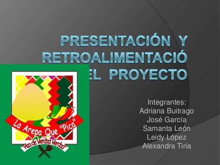 Presentación  y retroalimentación del  proyecto<br />Integrantes:<br />Adriana Buitrago<br />José García <br />Samanta Leó...