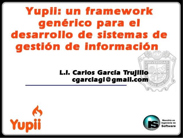 Yupii: un framework genérico para el desarrollo de sistemas de gestión de información L.I. Carlos García Trujillo cgarciag...