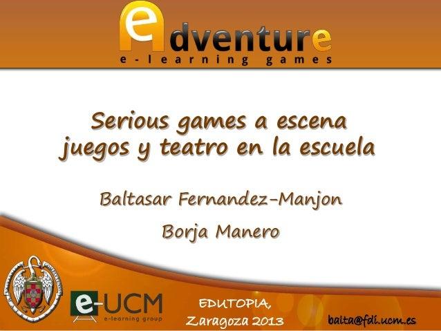 balta@fdi.ucm.esEDUTOPIA,Zaragoza 2013Baltasar Fernandez-ManjonBorja ManeroSerious games a escenajuegos y teatro en la esc...