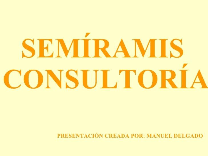 SEMÍRAMIS  CONSULTORÍA PRESENTACIÓN CREADA POR: MANUEL DELGADO
