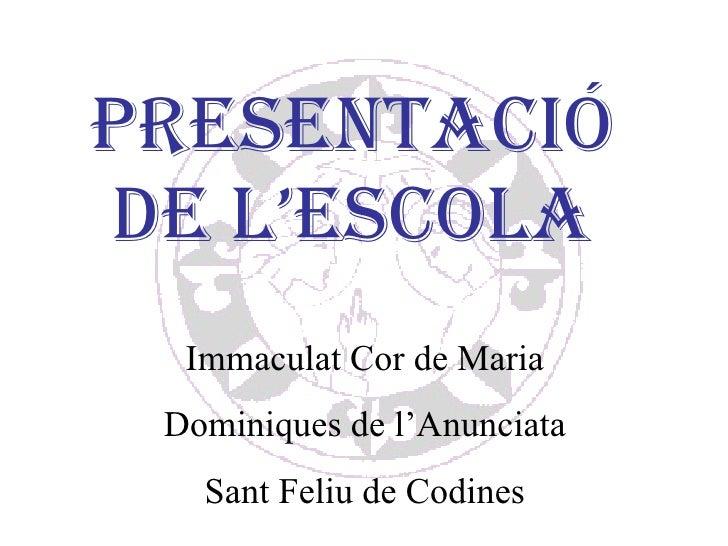 PRESENTACIÓ DE L'ESCOLA Immaculat Cor de Maria Dominiques de l'Anunciata Sant Feliu de Codines