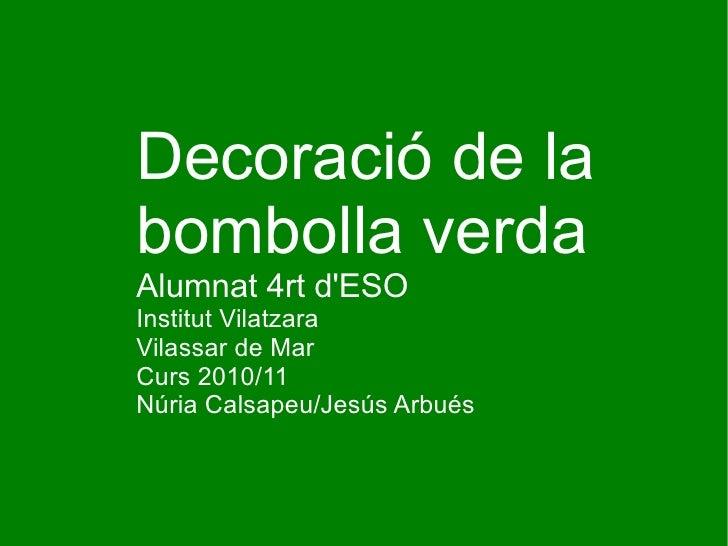 Decoració de la  bombolla verda Alumnat 4rt d'ESO Institut Vilatzara Vilassar de Mar Curs 2010/11 Núria Calsapeu/Jesús Arb...