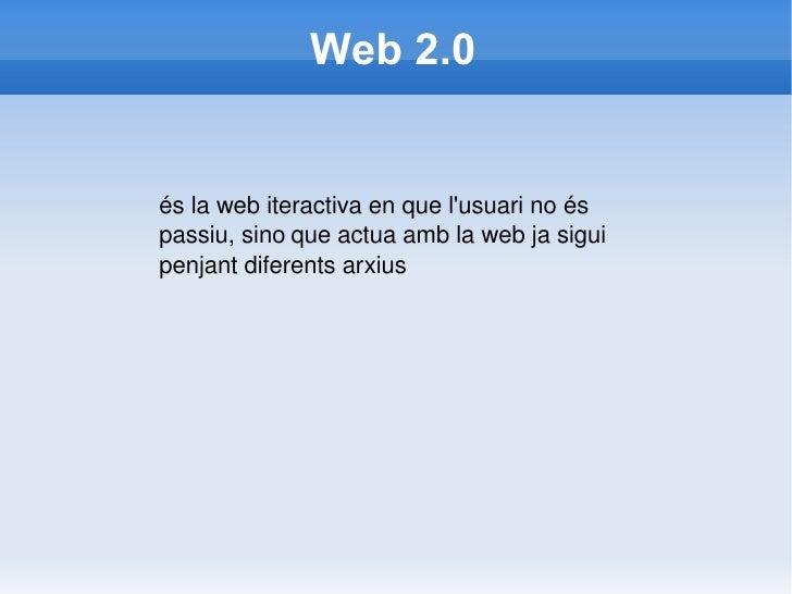 Web 2.0 és la web iteractiva en que l'usuari no és passiu, sino   que actua amb la web ja sigui penjant diferents arxius