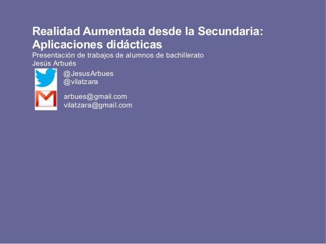 Realidad Aumentada desde la Secundaria: Aplicaciones didácticas Presentación de trabajos de alumnos de bachillerato Jesús ...