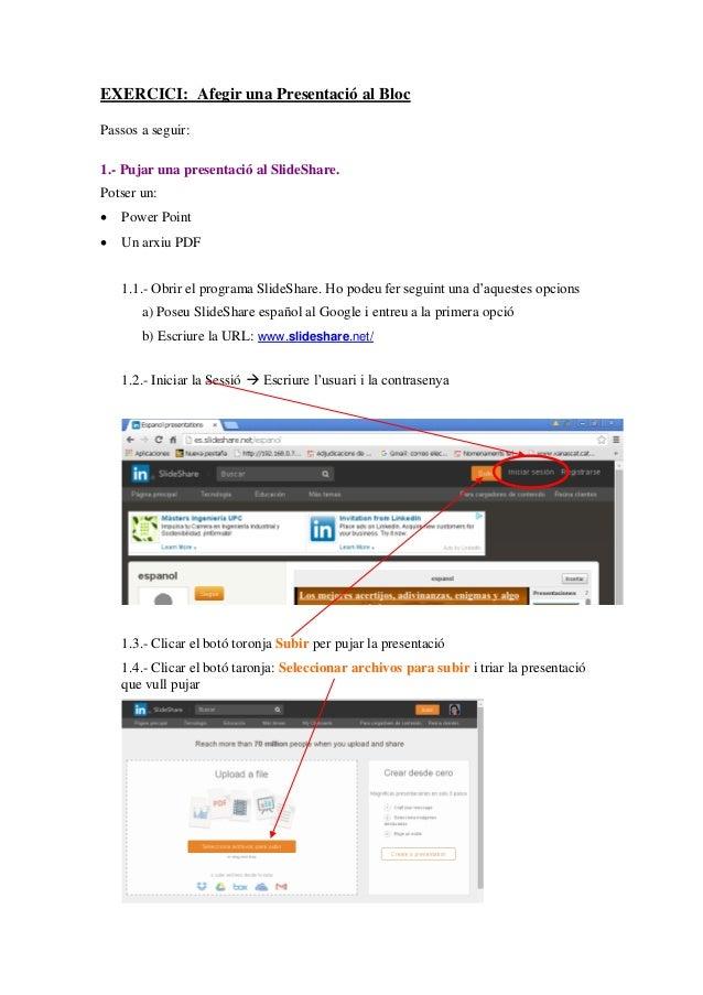 EXERCICI: Afegir una Presentació al Bloc Passos a seguir: 1.- Pujar una presentació al SlideShare. Potser un:  Power Poin...