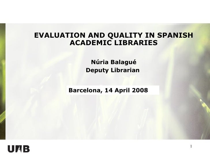 EVALUATION AND QUALITY IN SPANISH ACADEMIC LIBRARIES Núria Balagué Deputy Librarian  Barcelona, 14 April 2008