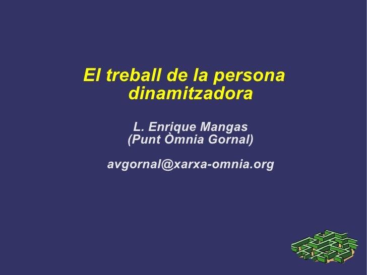 El treball de la persona dinamitzadora L. Enrique Mangas (Punt Òmnia Gornal) [email_address]