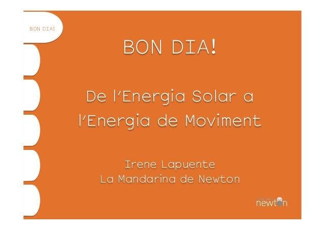 BON DIA! De l'Energia Solar a l'Energia de Moviment Irene Lapuente La Mandarina de Newton BON DIA!