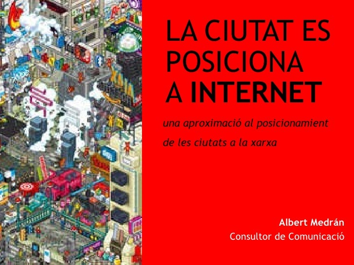 LA CIUTAT ES  POSICIONA  A  INTERNET Albert Medr án Consultor de Comunicació La ciutat es posiciona a internet  |  Figuere...