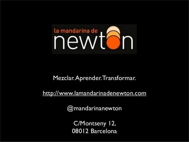 Mezclar.Aprender.Transformar. http://www.lamandarinadenewton.com @mandarinanewton C/Montseny 12, 08012 Barcelona