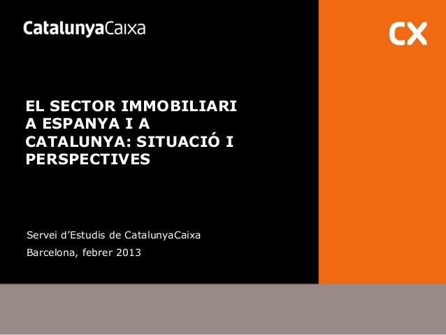 EL SECTOR IMMOBILIARIA ESPANYA I ACATALUNYA: SITUACIÓ IPERSPECTIVESServei d'Estudis de CatalunyaCaixaBarcelona, febrer 2013