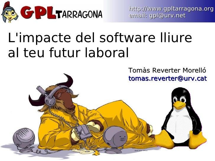http://www.gpltarragona.org                    email: gpl@urv.net    L'impacte del software lliure al teu futur laboral   ...
