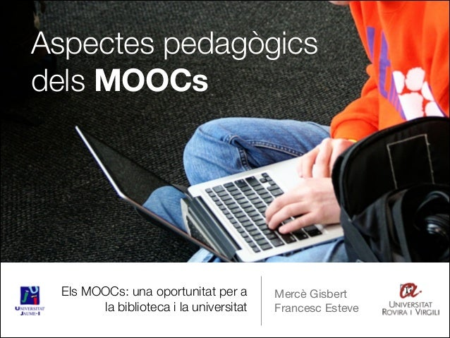 Els MOOCs: una oportunitat per a la biblioteca i la universitat Mercè Gisbert  Francesc Esteve Aspectes pedagògics dels MO...