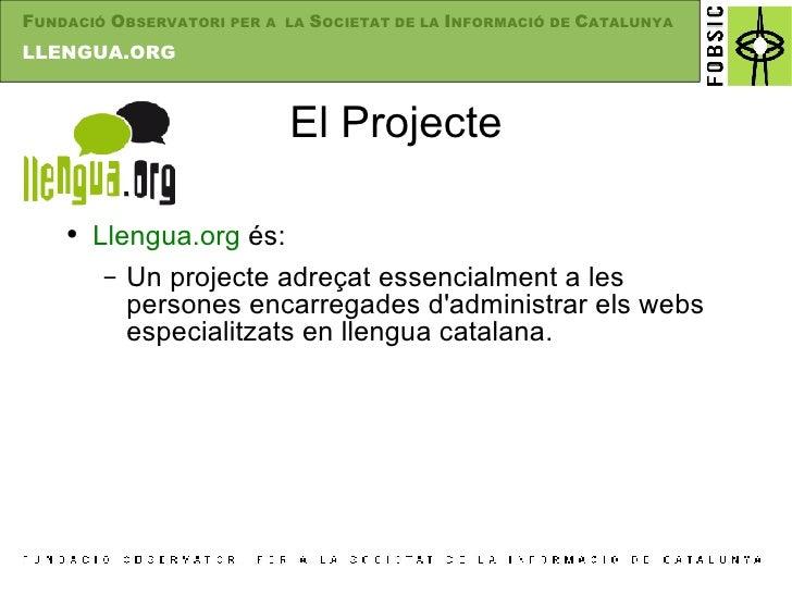 El Projecte <ul><li>Llengua.org  és: </li></ul><ul><ul><li>Un projecte adreçat essencialment a les persones encarregades d...