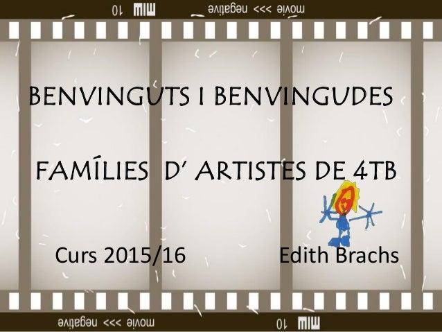 BENVINGUTS I BENVINGUDES FAMÍLIES D' ARTISTES DE 4TB Curs 2015/16 Edith Brachs