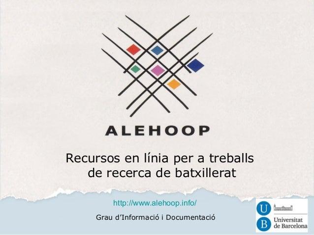 Recursos en línia per a treballs  de recerca de batxillerat  http://www.alehoop.info/  Grau d'Informació i Documentació