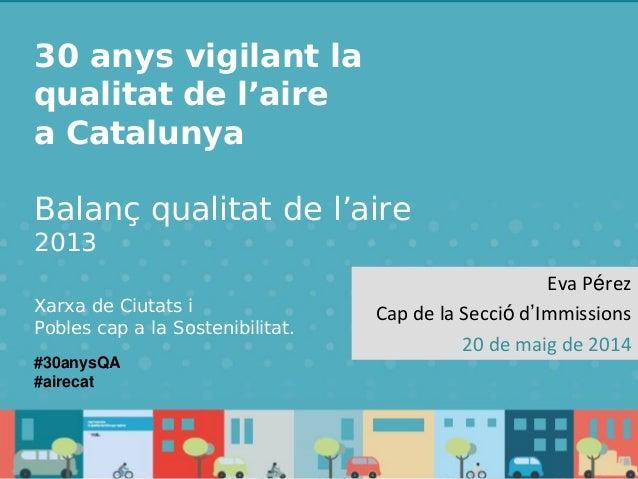 30 anys vigilant la qualitat de l'aire Catalunya– Anuari 2013 30 anys vigilant la qualitat de l'aire a Catalunya Balanç qu...
