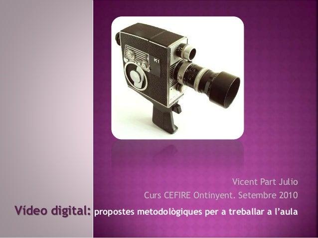 Vicent Part Julio Curs CEFIRE Ontinyent. Setembre 2010 Vídeo digital: propostes metodològiques per a treballar a l'aula