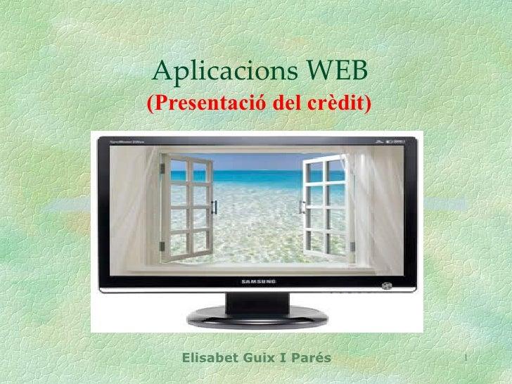 Aplicacions WEB (Presentació del crèdit)        Elisabet Guix I Parés   1