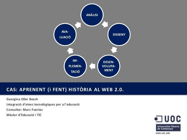 ANÀLISI  AVA-  DISSENY  LUACIÓ  IMPLEMEN-  TACIÓ  DESENVOLUPAMENT  CAS: APRENENT (i FENT) HISTÒRIA AL WEB 2.0. Georgina Ol...