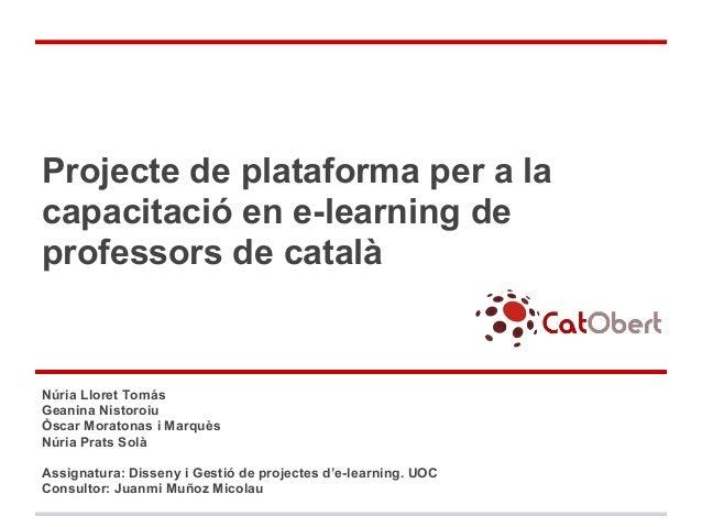 Projecte de plataforma per a lacapacitació en e-learning deprofessors de catalàNúria Lloret TomásGeanina NistoroiuÒscar Mo...