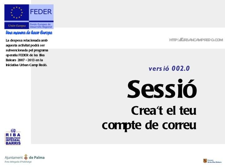 versió 002.0 Sessió Crea't el teu compte de correu http://urbancampredo.com La despesa relacionada amb aquesta activitat p...