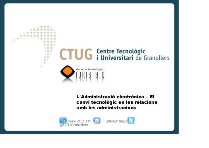 L´Administració electrònica – El        canvi tecnològic en les relacions        amb les administracions   www.ctug.cat   ...