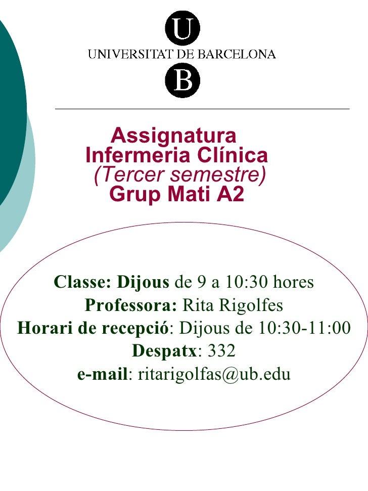 Assignatura  Infermeria Clínica   (Tercer semestre) Grup Mati A2 Classe: Dijous  de 9 a 10:30 hores Professora:  Rita Rigo...