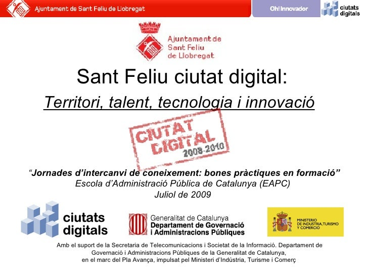 """Sant Feliu ciutat digital:    Territori, talent, tecnologia i innovació    """"Jornades d'intercanvi de coneixement: bones pr..."""
