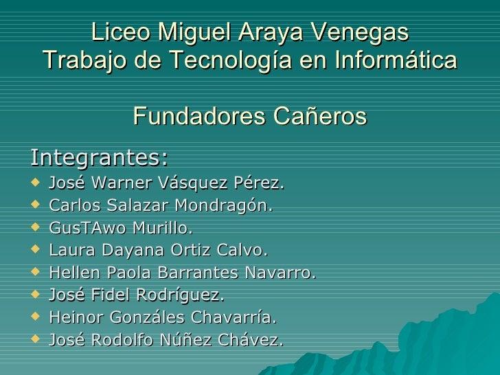 Liceo Miguel Araya Venegas Trabajo de Tecnología en Informática Fundadores Cañeros <ul><li>Integrantes: </li></ul><ul><li>...