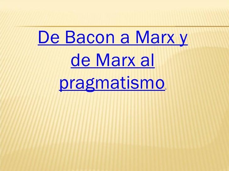 De Bacon a Marx y de Marx al pragmatismo .