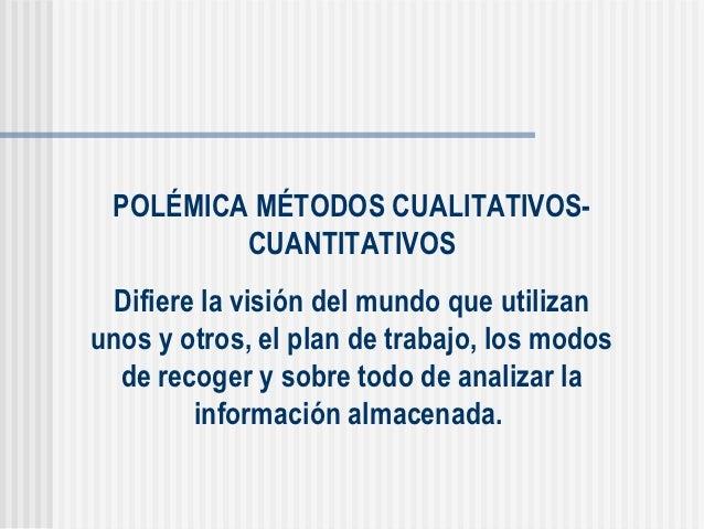 POLÉMICA MÉTODOS CUALITATIVOS-         CUANTITATIVOS  Difiere la visión del mundo que utilizanunos y otros, el plan de tra...