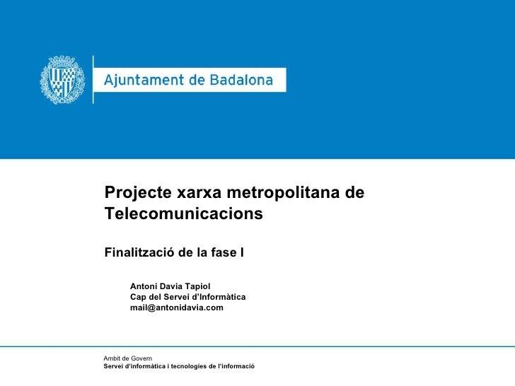 <ul><li>Projecte xarxa metropolitana de  </li></ul><ul><li>Telecomunicacions </li></ul><ul><li>Finalització de la fase I <...