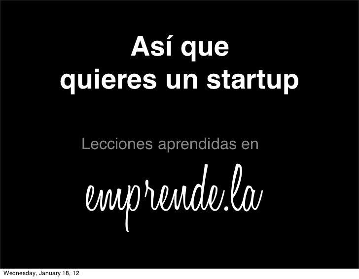 Así que                  quieres un startup                            Lecciones aprendidas enWednesday, January 18, 12